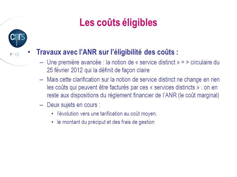 P. 15 Les coûts éligibles Travaux avec lANR sur léligibilité des coûts : – Une première avancée : la notion de « service distinct » = > circulaire du