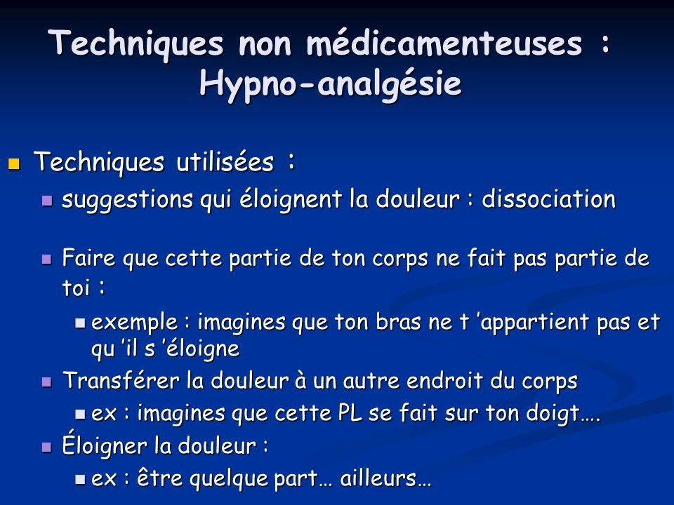 Techniques non médicamenteuses : Hypno-analgésie Techniques utilisées : Techniques utilisées : suggestions qui éloignent la douleur : dissociation sug