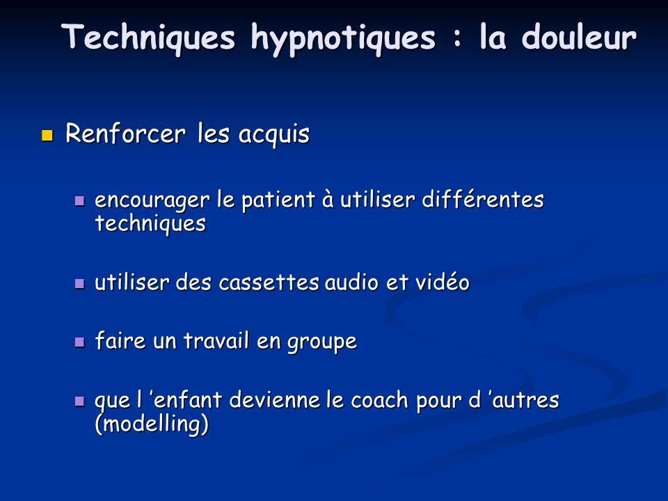 Techniques hypnotiques : la douleur Renforcer les acquis Renforcer les acquis encourager le patient à utiliser différentes techniques encourager le pa