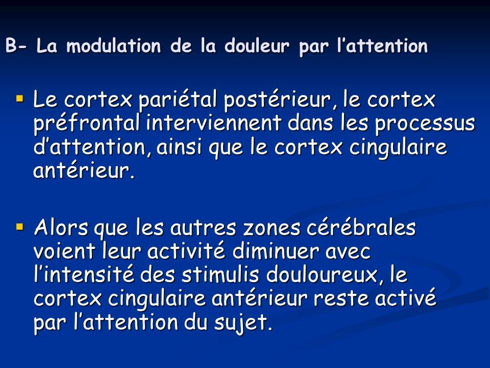 B- La modulation de la douleur par lattention Le cortex pariétal postérieur, le cortex préfrontal interviennent dans les processus dattention, ainsi q