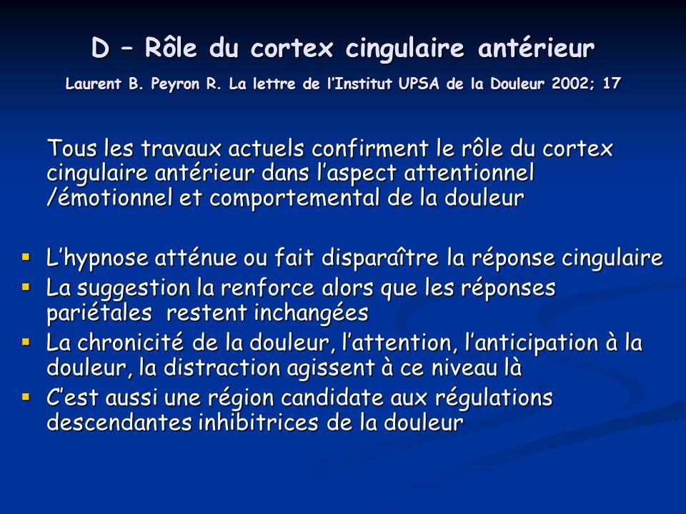 D – Rôle du cortex cingulaire antérieur Laurent B. Peyron R. La lettre de lInstitut UPSA de la Douleur 2002; 17 Tous les travaux actuels confirment le