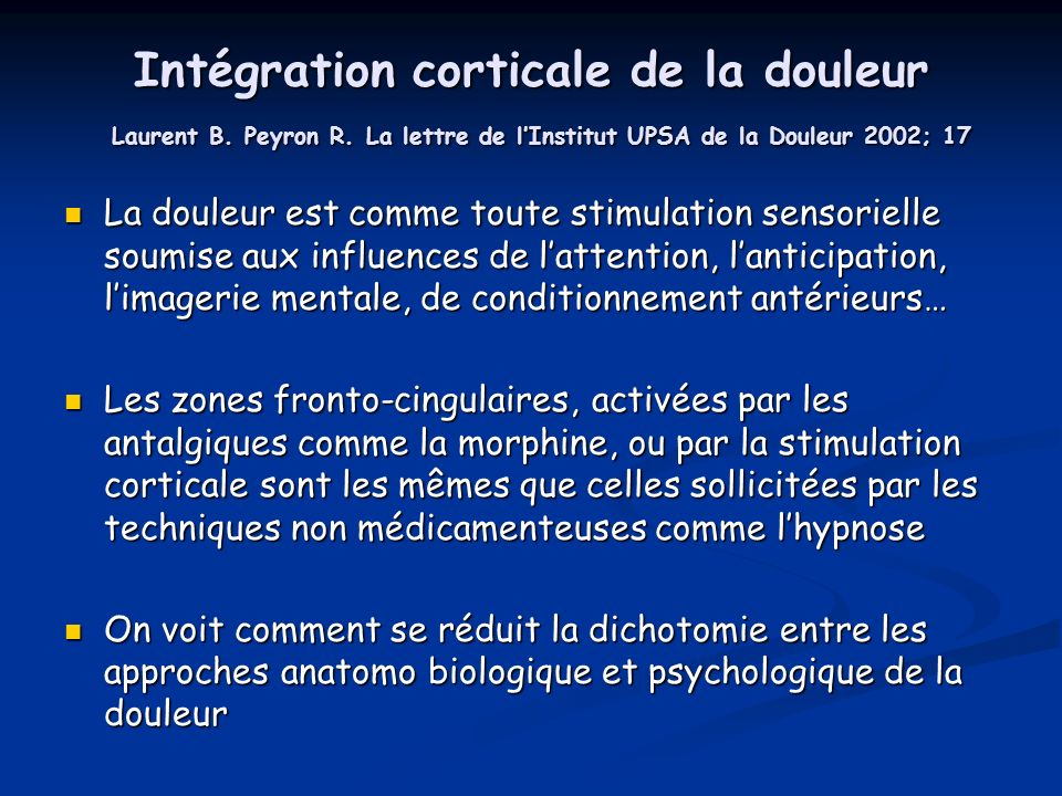 Intégration corticale de la douleur Laurent B. Peyron R. La lettre de lInstitut UPSA de la Douleur 2002; 17 La douleur est comme toute stimulation sen