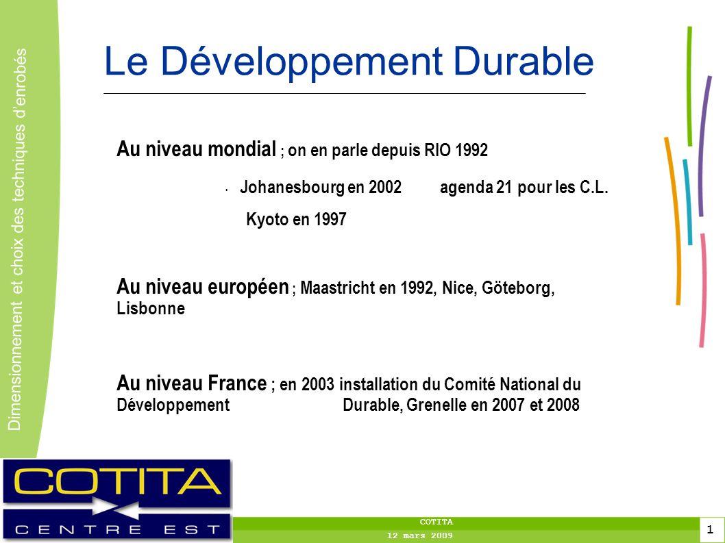 1 1 Dimensionnement et choix des techniques denrobés 1 COTITA 12 mars 2009 Le Développement Durable Au niveau mondial ; on en parle depuis RIO 1992 Johanesbourg en 2002agenda 21 pour les C.L.