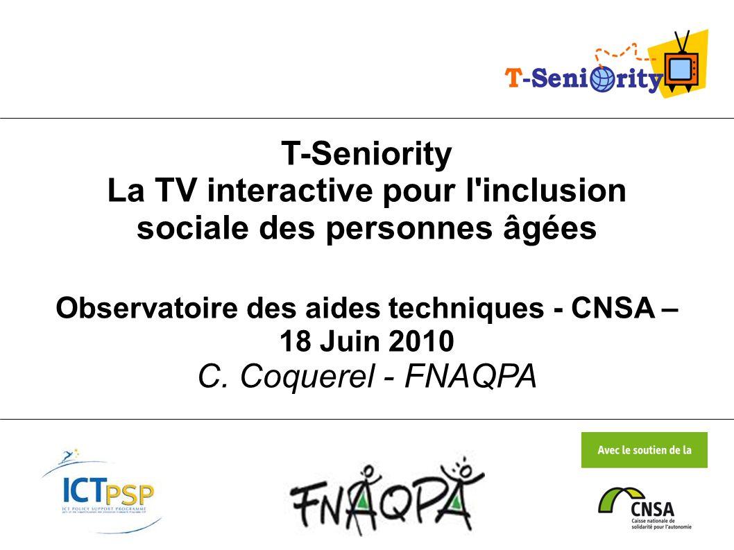 T-Seniority La TV interactive pour l'inclusion sociale des personnes âgées Observatoire des aides techniques - CNSA – 18 Juin 2010 C. Coquerel - FNAQP
