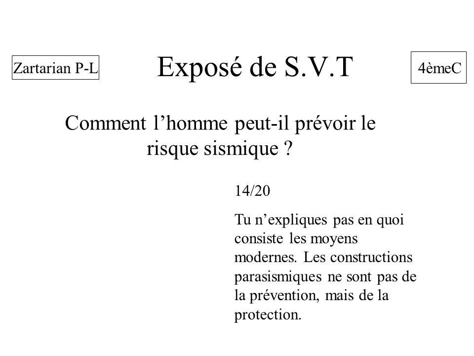 Exposé de S.V.T Comment lhomme peut-il prévoir le risque sismique ? 4èmeC Zartarian P-L 14/20 Tu nexpliques pas en quoi consiste les moyens modernes.