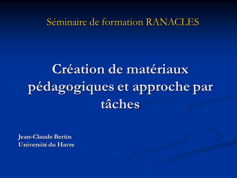 Création de matériaux pédagogiques et approche par tâches Séminaire de formation RANACLES Jean-Claude Bertin Université du Havre