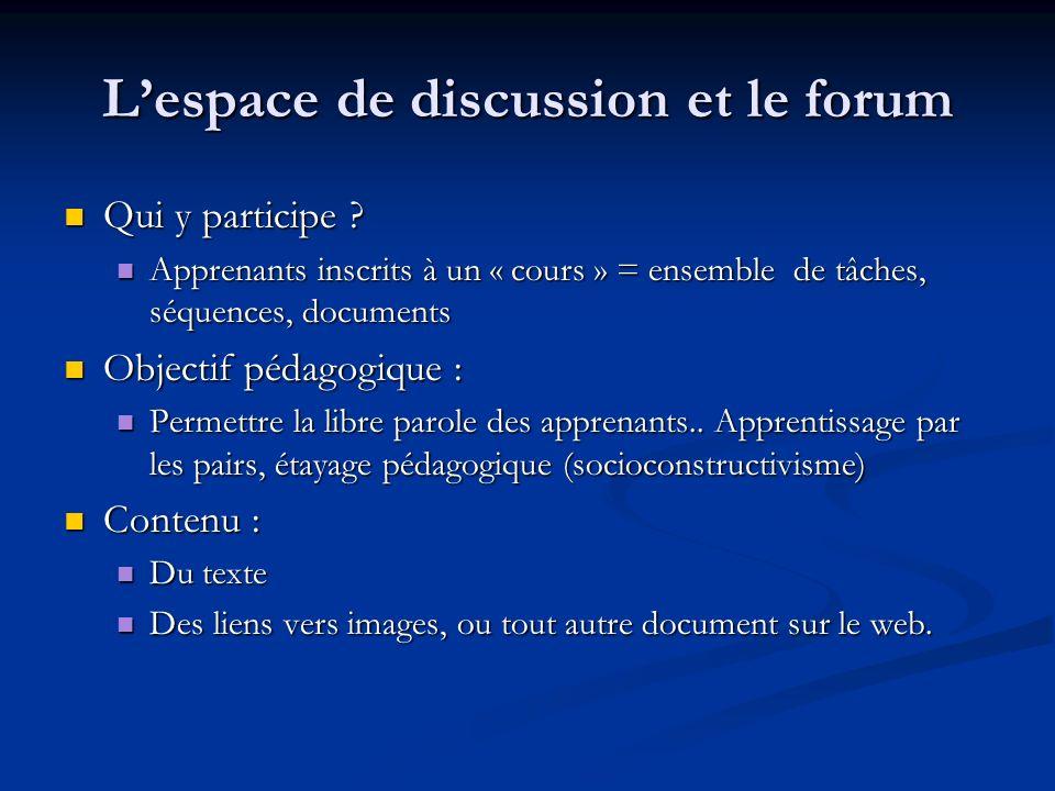 Lespace de discussion et le forum Qui y participe ? Qui y participe ? Apprenants inscrits à un « cours » = ensemble de tâches, séquences, documents Ap