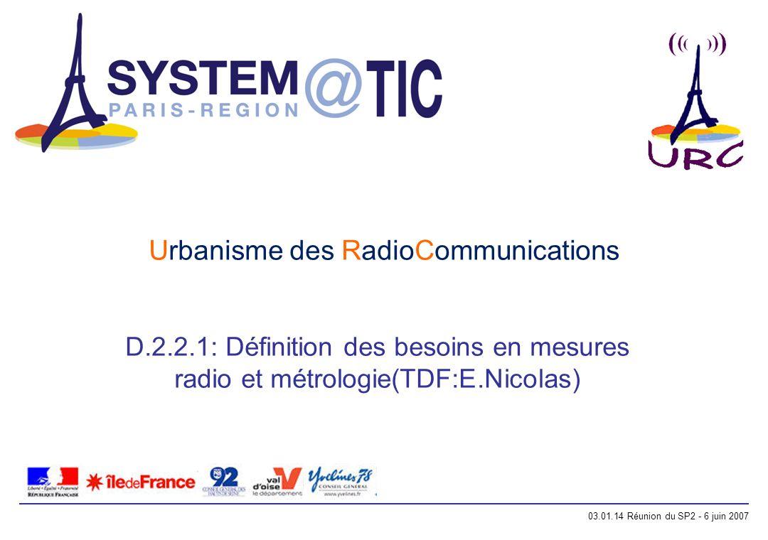 03.01.14 Réunion du SP2 - 6 juin 2007 Urbanisme des RadioCommunications D.2.2.1: Définition des besoins en mesures radio et métrologie(TDF:E.Nicolas)