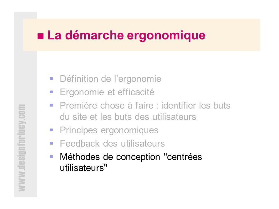 La démarche ergonomique Définition de lergonomie Ergonomie et efficacité Première chose à faire : identifier les buts du site et les buts des utilisateurs Principes ergonomiques Feedback des utilisateurs Méthodes de conception centrées utilisateurs