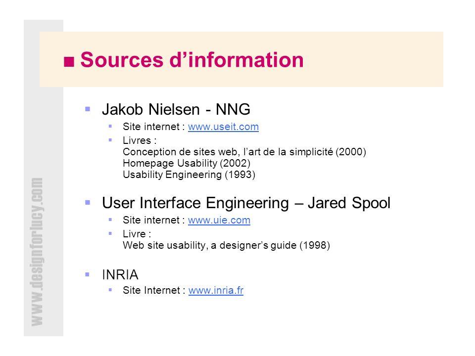 Sources dinformation Jakob Nielsen - NNG Site internet : www.useit.comwww.useit.com Livres : Conception de sites web, lart de la simplicité (2000) Homepage Usability (2002) Usability Engineering (1993) User Interface Engineering – Jared Spool Site internet : www.uie.comwww.uie.com Livre : Web site usability, a designers guide (1998) INRIA Site Internet : www.inria.frwww.inria.fr