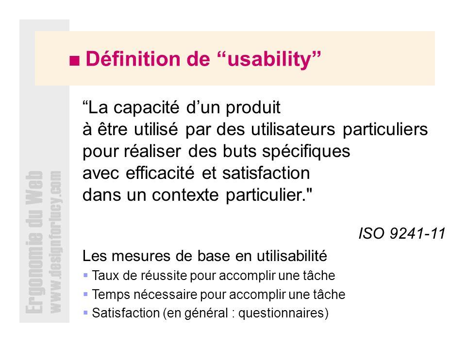 Définition de usability La capacité dun produit à être utilisé par des utilisateurs particuliers pour réaliser des buts spécifiques avec efficacité et satisfaction dans un contexte particulier. ISO 9241-11 Les mesures de base en utilisabilité Taux de réussite pour accomplir une tâche Temps nécessaire pour accomplir une tâche Satisfaction (en général : questionnaires)
