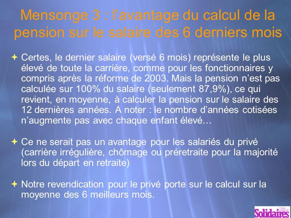 Mensonge 3 : lavantage du calcul de la pension sur le salaire des 6 derniers mois Certes, le dernier salaire (versé 6 mois) représente le plus élevé de toute la carrière, comme pour les fonctionnaires y compris après la réforme de 2003.
