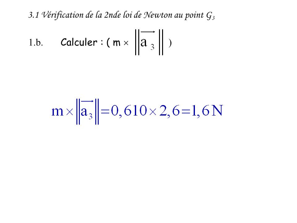 3.1 Vérification de la 2nde loi de Newton au point G 3 1.b. Calculer : ( m )