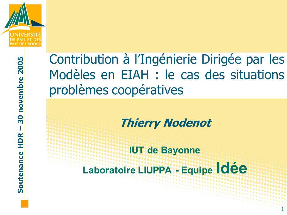 Soutenance HDR – 30 novembre 2005 1 Contribution à lIngénierie Dirigée par les Modèles en EIAH : le cas des situations problèmes coopératives Thierry