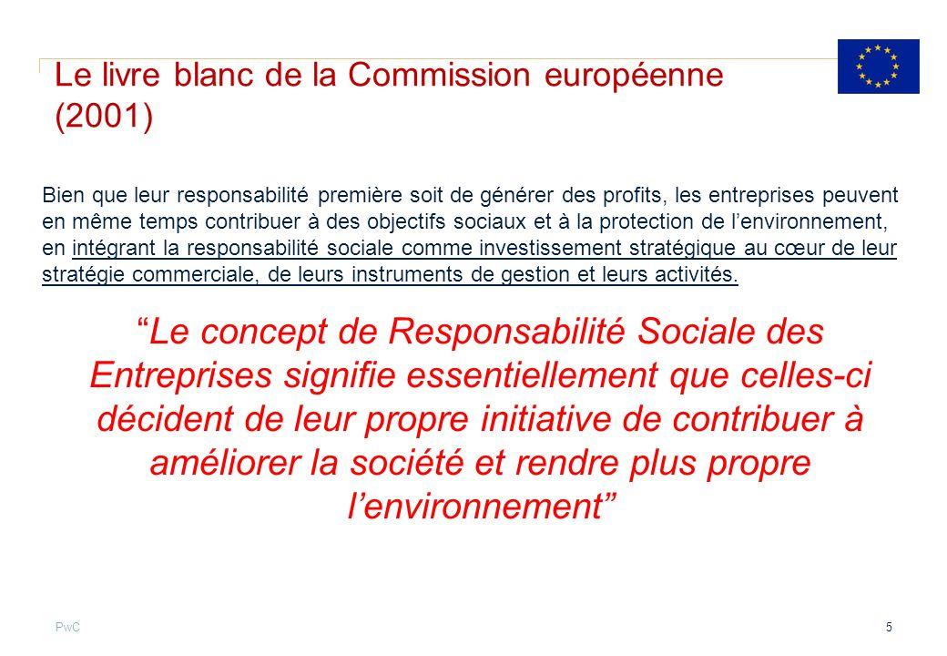 PwC Communication de la commission européenne (25 octobre 2011) La Commission propose de définir la RSE comme étant: La responsabilité des entreprises vis-à-vis des effets quelles exercent sur la société » Outre le respect de la réglementation et des conventions collectives, il convient que les entreprises aient engagé, en collaboration étroite avec leurs parties prenantes, un processus destiné à intégrer les préoccupations en matière sociale, environnementale, éthique, de droits de lhomme et des consommateurs, dans leurs activités commerciales et leur stratégie de base, … » 6