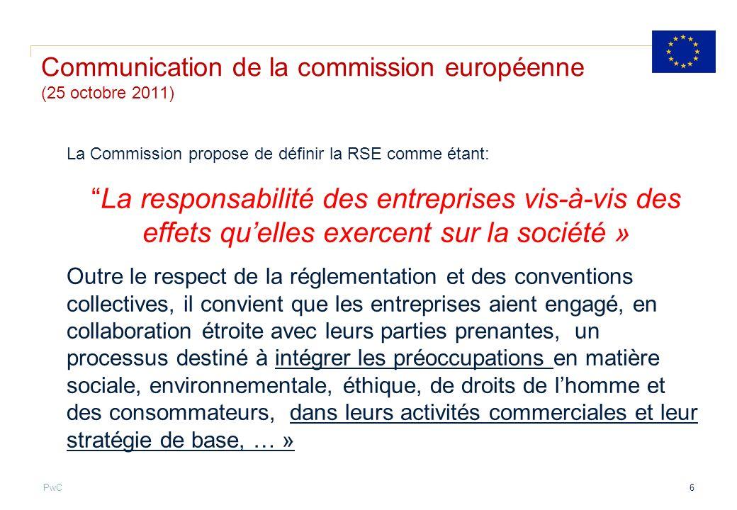 PwC Communication de la commission européenne (25 octobre 2011) La Commission propose de définir la RSE comme étant: La responsabilité des entreprises