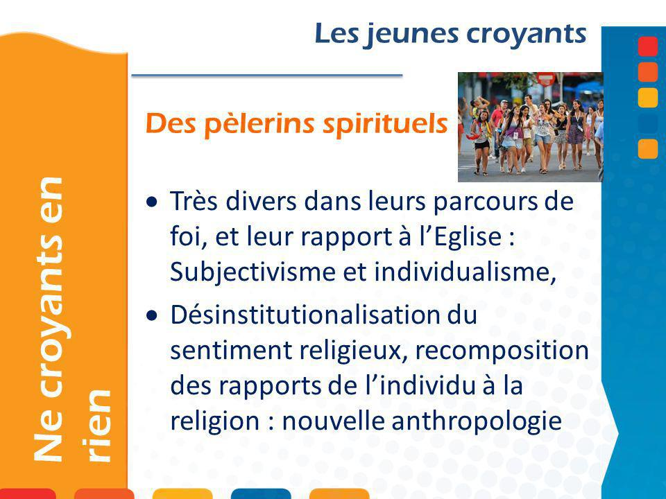 Des pèlerins spirituels Ne croyants en rien Les jeunes croyants Très divers dans leurs parcours de foi, et leur rapport à lEglise : Subjectivisme et i