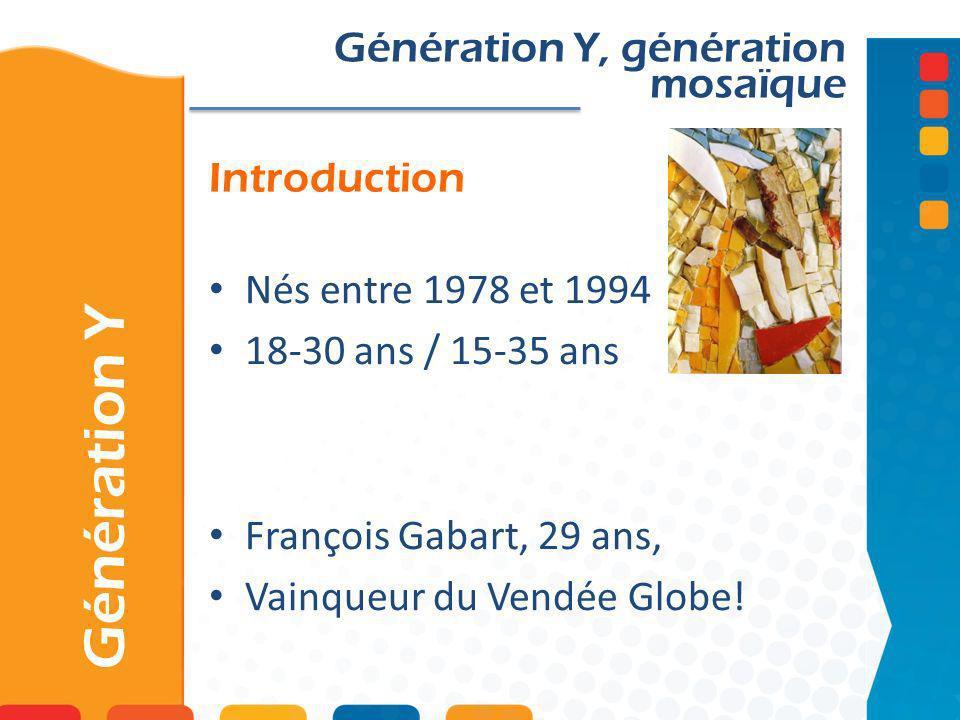 Introduction Génération Y Génération Y, génération mosaïque Nés entre 1978 et 1994 18-30 ans / 15-35 ans François Gabart, 29 ans, Vainqueur du Vendée
