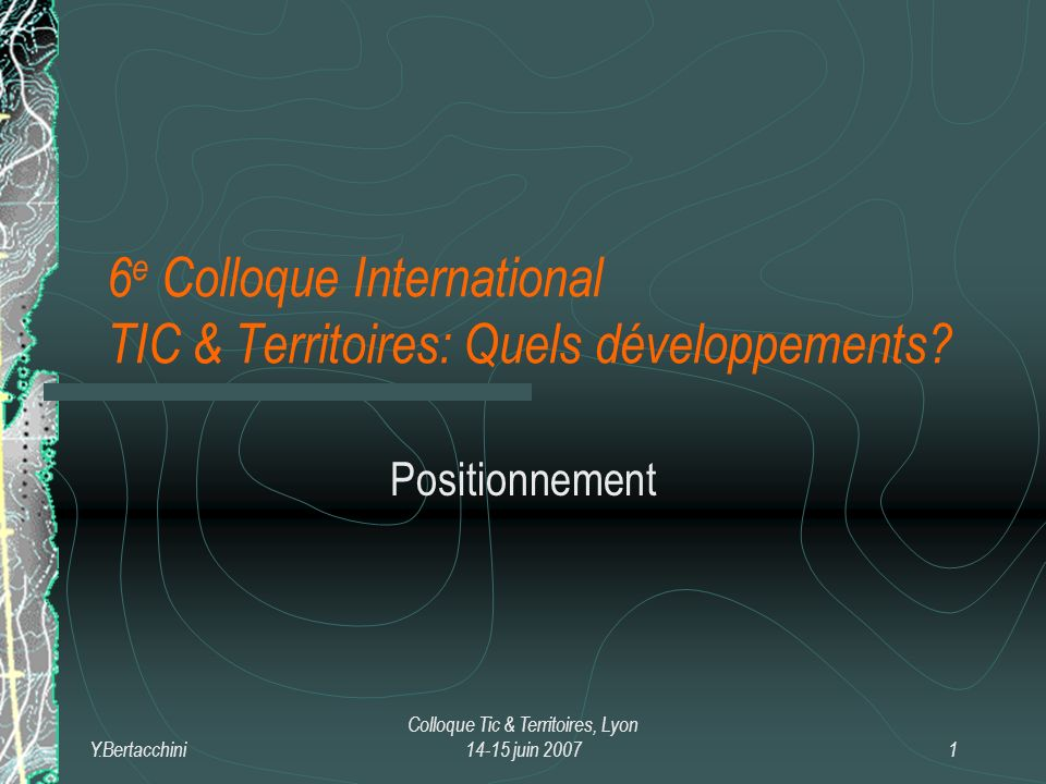 Y.Bertacchini Colloque Tic & Territoires, Lyon 14-15 juin 20072 Le mot du Président de la SFSIC « Lintelligence territoriale est le nom savant de la pensée de lamitié et, dailleurs, dit Jacques Derrida, il ny a de pensée que de lamitié.