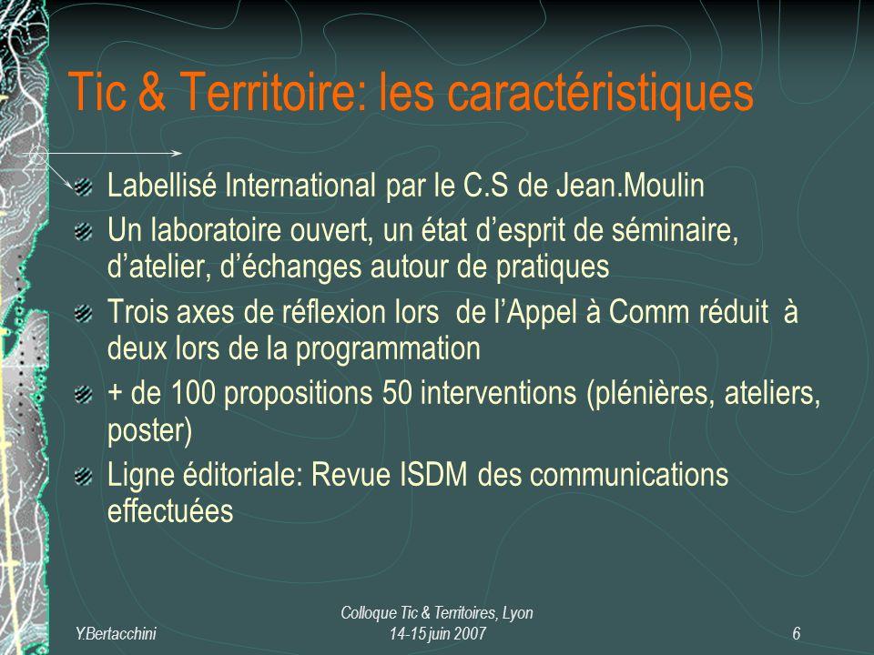 Y.Bertacchini Colloque Tic & Territoires, Lyon 14-15 juin 20076 Labellisé International par le C.S de Jean.Moulin Un laboratoire ouvert, un état desprit de séminaire, datelier, déchanges autour de pratiques Trois axes de réflexion lors de lAppel à Comm réduit à deux lors de la programmation + de 100 propositions 50 interventions (plénières, ateliers, poster) Ligne éditoriale: Revue ISDM des communications effectuées Tic & Territoire: les caractéristiques