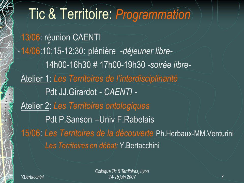 Y.Bertacchini Colloque Tic & Territoires, Lyon 14-15 juin 20077 13/06: réunion CAENTI 14/06:10:15-12:30: plénière - déjeuner libre- 14h00-16h30 # 17h00-19h30 - soirée libre- Atelier 1: Les Territoires de linterdisciplinarité Pdt JJ.Girardot - CAENTI - Atelier 2: Les Territoires ontologiques Pdt P.Sanson –Univ F.Rabelais 15/06: Les Territoires de la découverte Ph.Herbaux-MM.Venturini Les Territoires en débat: Y.Bertacchini Tic & Territoire: Programmation
