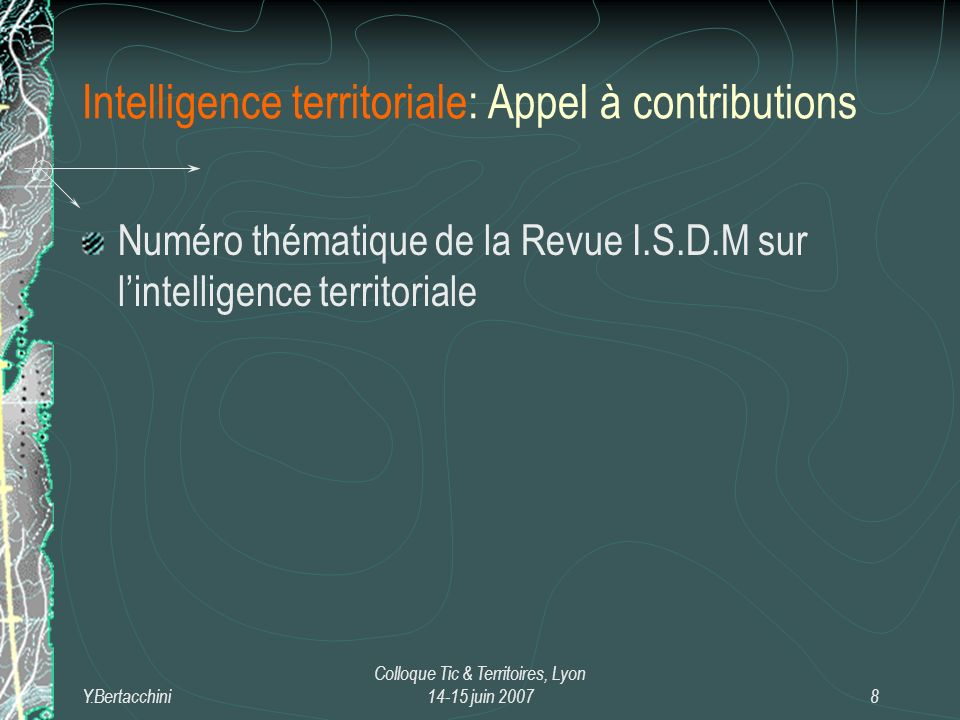 Y.Bertacchini Colloque Tic & Territoires, Lyon 14-15 juin 20078 Intelligence territoriale: Appel à contributions Numéro thématique de la Revue I.S.D.M sur lintelligence territoriale