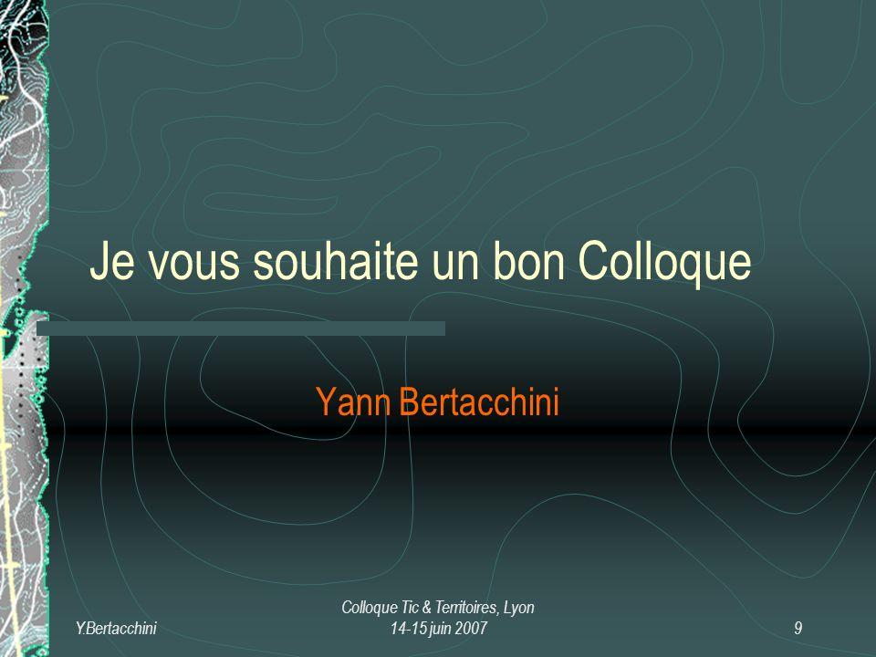 Y.Bertacchini Colloque Tic & Territoires, Lyon 14-15 juin 20079 Je vous souhaite un bon Colloque Yann Bertacchini