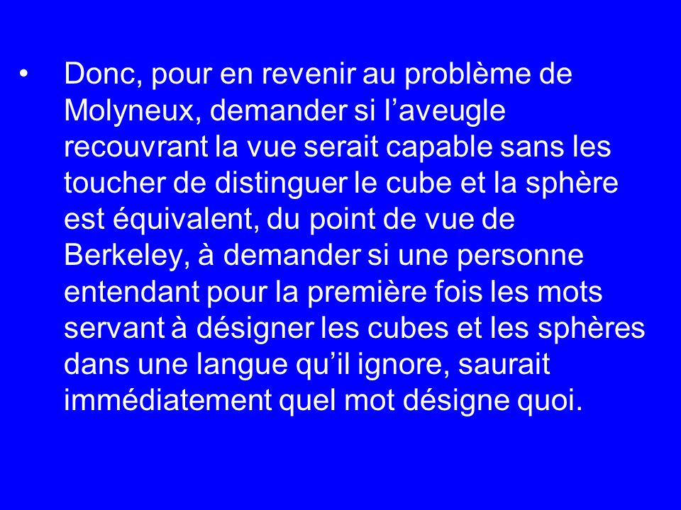 Donc, pour en revenir au problème de Molyneux, demander si laveugle recouvrant la vue serait capable sans les toucher de distinguer le cube et la sphè