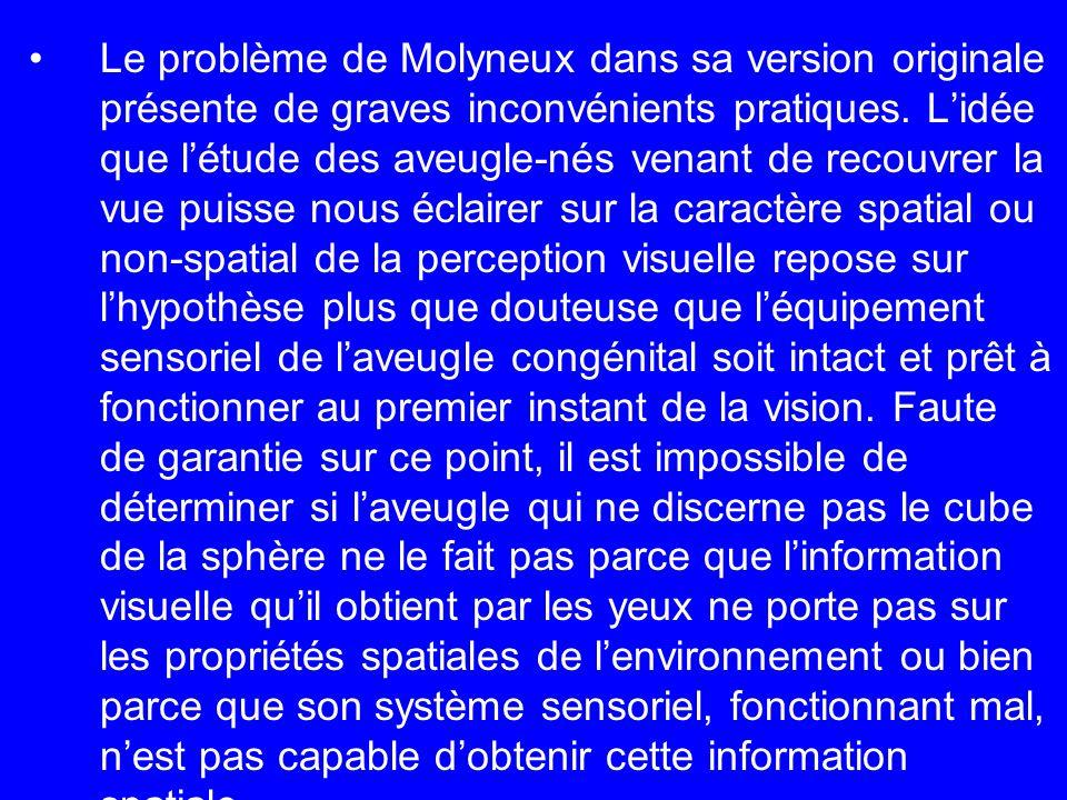 Le problème de Molyneux dans sa version originale présente de graves inconvénients pratiques. Lidée que létude des aveugle-nés venant de recouvrer la