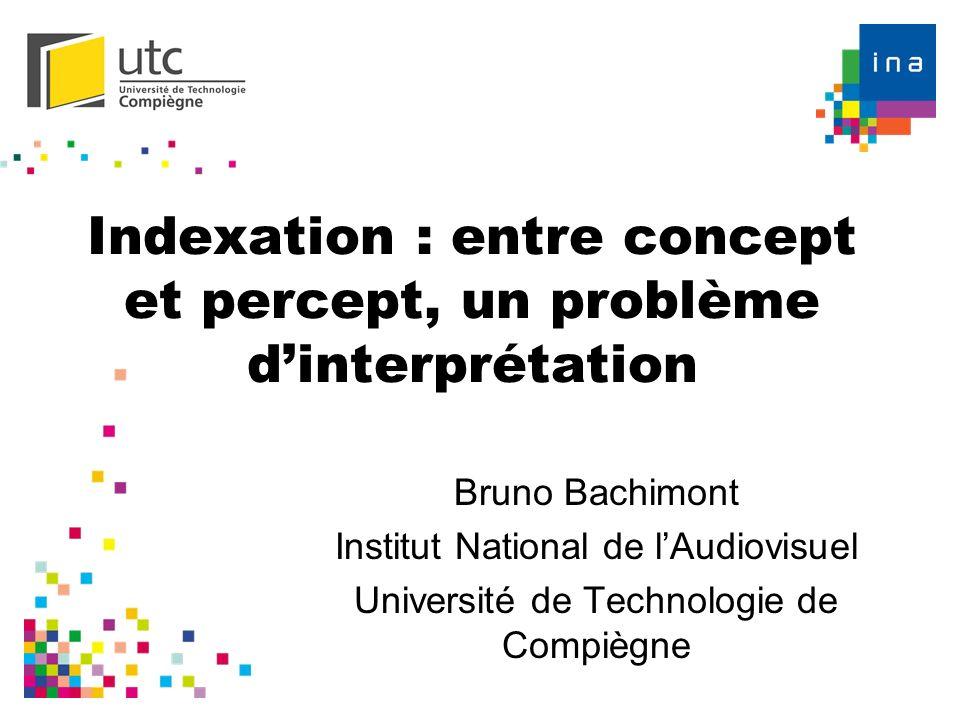 Indexation : entre concept et percept, un problème dinterprétation Bruno Bachimont Institut National de lAudiovisuel Université de Technologie de Comp