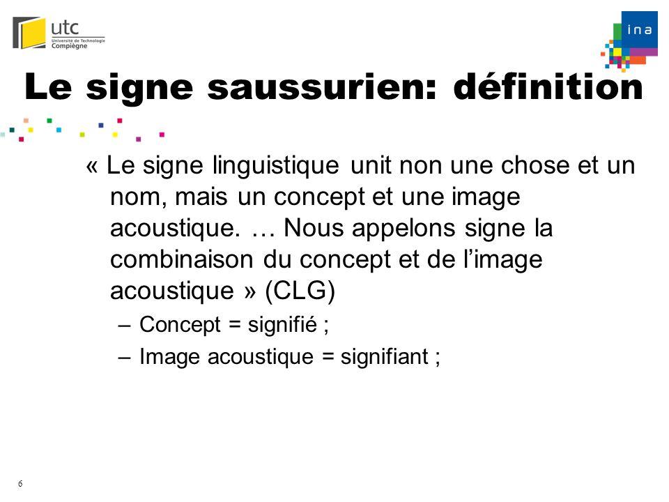 6 Le signe saussurien: définition « Le signe linguistique unit non une chose et un nom, mais un concept et une image acoustique. … Nous appelons signe