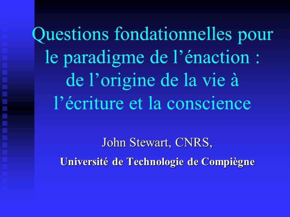 Questions fondationnelles pour le paradigme de lénaction : de lorigine de la vie à lécriture et la conscience John Stewart, CNRS, Université de Techno