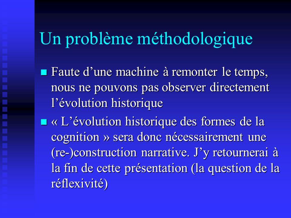 Un problème méthodologique Faute dune machine à remonter le temps, nous ne pouvons pas observer directement lévolution historique Faute dune machine à remonter le temps, nous ne pouvons pas observer directement lévolution historique « Lévolution historique des formes de la cognition » sera donc nécessairement une (re-)construction narrative.