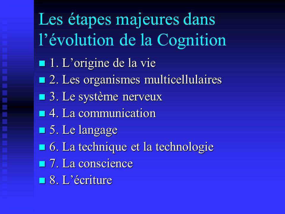 Les étapes majeures dans lévolution de la Cognition 1. Lorigine de la vie 1. Lorigine de la vie 2. Les organismes multicellulaires 2. Les organismes m