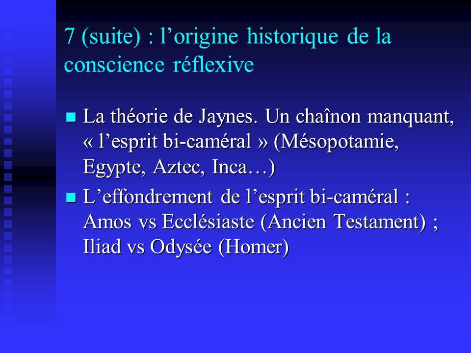 7 (suite) : lorigine historique de la conscience réflexive La théorie de Jaynes. Un chaînon manquant, « lesprit bi-caméral » (Mésopotamie, Egypte, Azt