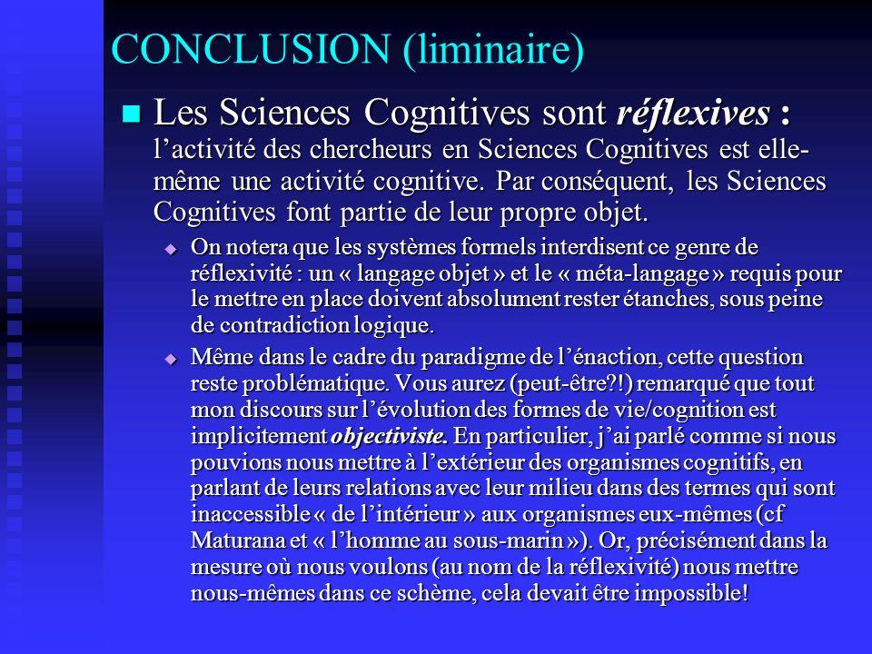 CONCLUSION (liminaire) Les Sciences Cognitives sont réflexives : lactivité des chercheurs en Sciences Cognitives est elle- même une activité cognitive.