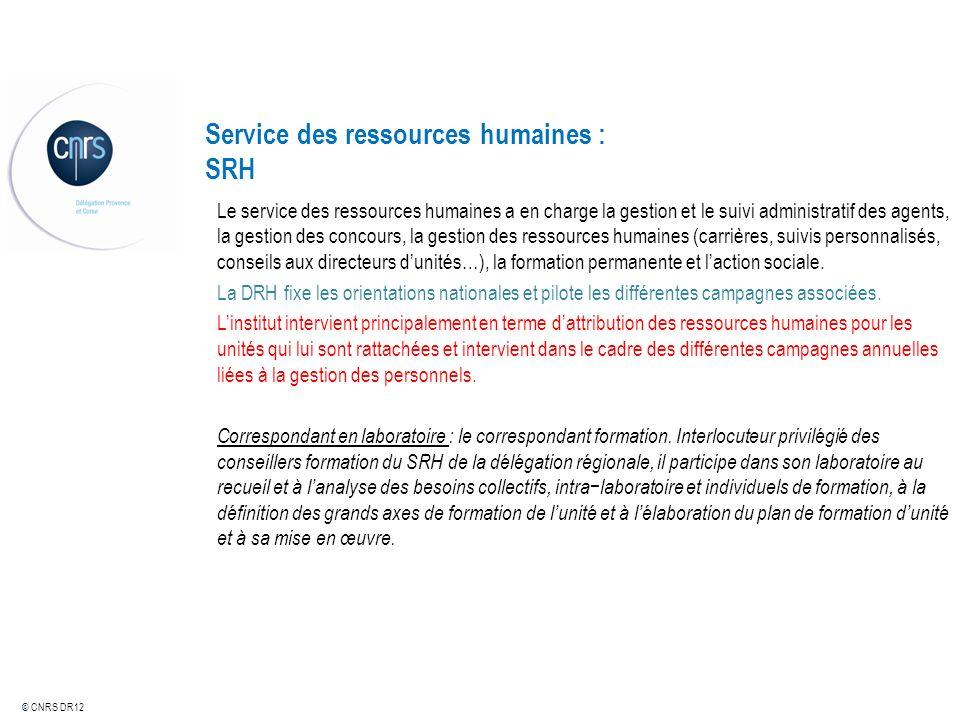 © CNRS DR12 Service des ressources humaines : SRH Le service des ressources humaines a en charge la gestion et le suivi administratif des agents, la g