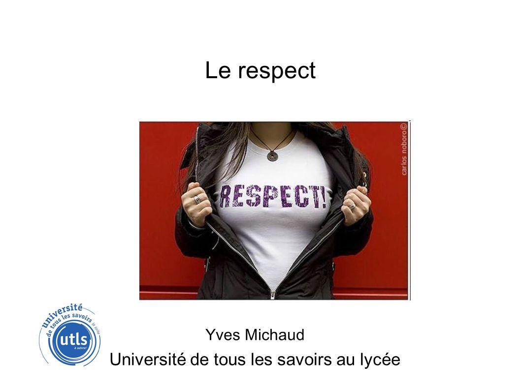 Le respect Yves Michaud Université de tous les savoirs au lycée
