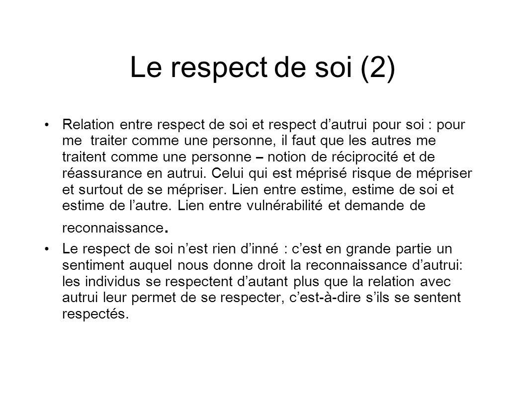 Le respect de soi (2) Relation entre respect de soi et respect dautrui pour soi : pour me traiter comme une personne, il faut que les autres me traitent comme une personne – notion de réciprocité et de réassurance en autrui.