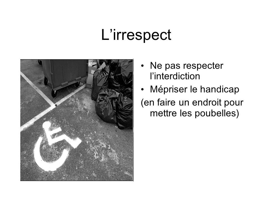 Lirrespect Ne pas respecter linterdiction Mépriser le handicap (en faire un endroit pour mettre les poubelles)