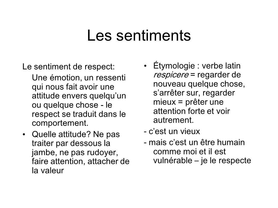 Les sentiments Le sentiment de respect: Une émotion, un ressenti qui nous fait avoir une attitude envers quelquun ou quelque chose - le respect se traduit dans le comportement.