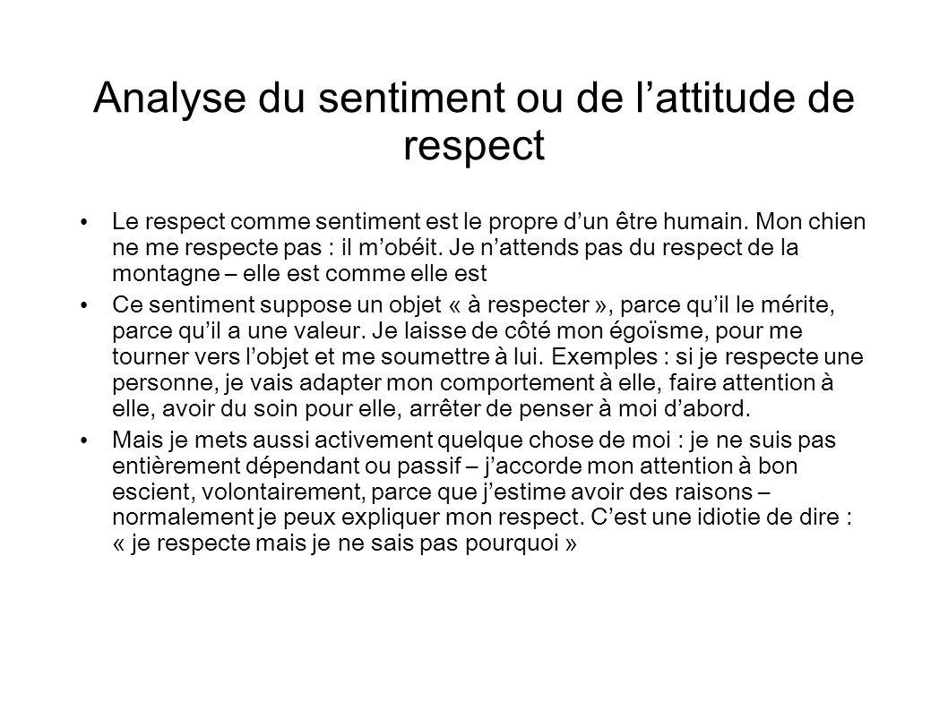 Caractéristiques du respect Le respect ne se commande pas subjectivement : il faut que la chose respectée dirige mon attitude – objectivité (je ne peux pas dire : « je respecte X mais je ne sais pas pourquoi ») Le respect mimpose des contraintes – je dois me conduire « selon la règle du respect ».