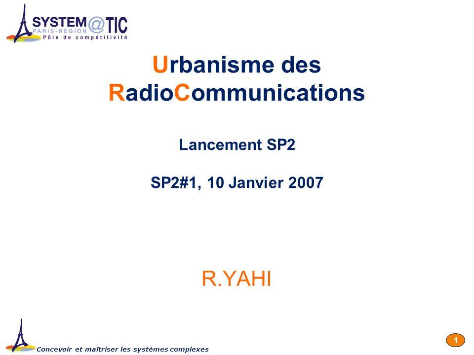 Concevoir et maîtriser les systèmes complexes 1 Urbanisme des RadioCommunications Lancement SP2 SP2#1, 10 Janvier 2007 R.YAHI