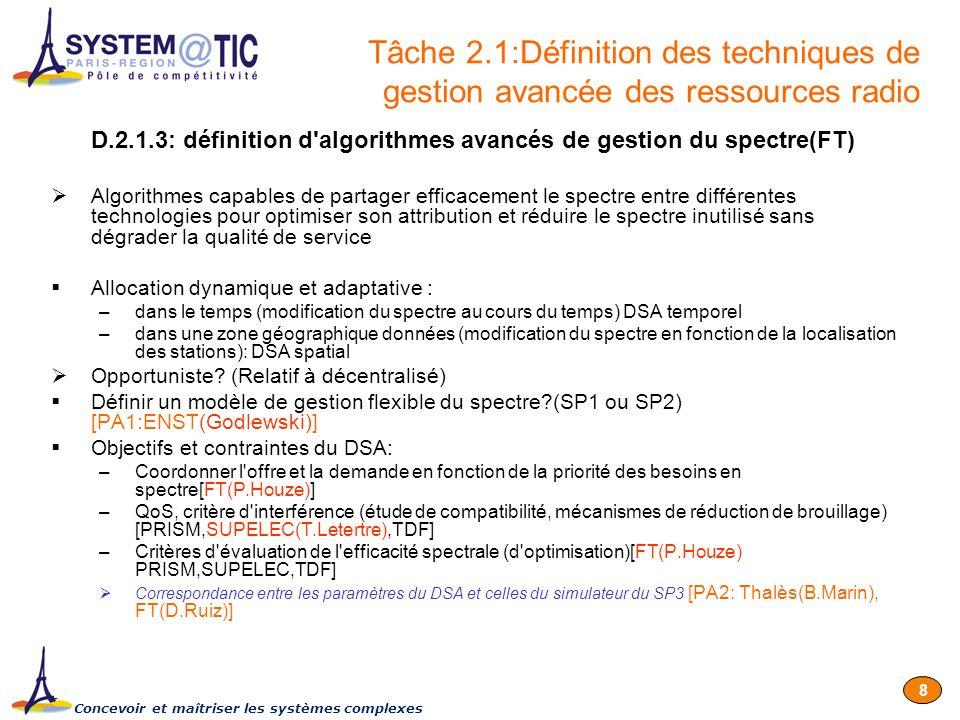 Concevoir et maîtriser les systèmes complexes 19 1.Rapporteur SP1 spécifique aux sous tâches 1.2.1[ENST] 2.Rapporteur SP3 spécifique aux sous tâches 3.1.1 et 3.3.2 [Thalès] 3.Rapporteur SP1 spécifique aux sous tâches 1.1.1[RSP2] 4.Rapporteur SP1 sur l intégration de la métrologie centralisée/décentralisée au SP2 liée aux D1.3.1,D1.3.2 et D1.3.3 [ENST] 5.Contacter l ANFr pour récupérer la BDD de CartoRadio[RCP] 6.Identification des besoins, outils, méthodes pour la campagne de mesure[SP2] -> Réunion physique, préparation nécessaire (envoyer slides avant 31 janvier) FT: A.LE CORNEC et P.CORDIER TDF:E.NICOLAS THALES:D.DEPIERRE SUPELEC:T.LETERTRE PRISM:S.TOHME,M.ABDENNEBI GET/INT: A.MARZOUKI 7.Contacter RCP pour repousser échéance D2.2.1 [RSP2] 8.Contacter l INRETS [RSP2] 9.Contacter RSP1 pour voir si redondance avec D1.1.1[RSP2] 10.Table of Content du livrable D2.1.1 [FT,TDF,INRETS] 1.Proposition d une première version: 18janvier 2007 2.Version finale de cette ToC, TELCO dédiée le 23 janvier 2007 Points d action