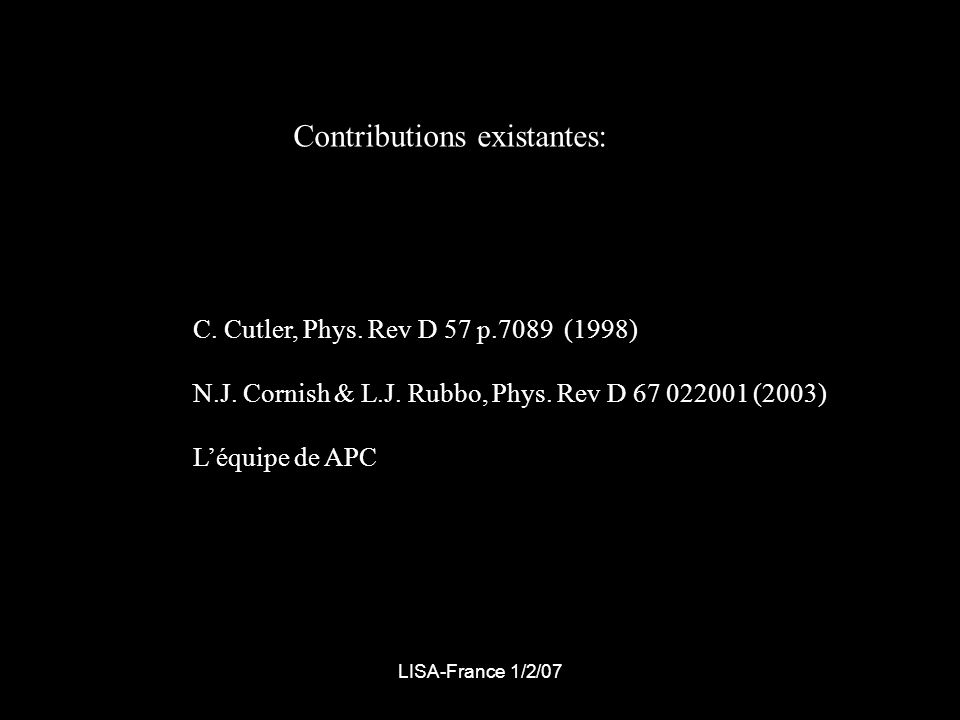 LISA-France 1/2/07 Contributions existantes: C. Cutler, Phys. Rev D 57 p.7089 (1998) N.J. Cornish & L.J. Rubbo, Phys. Rev D 67 022001 (2003) Léquipe d