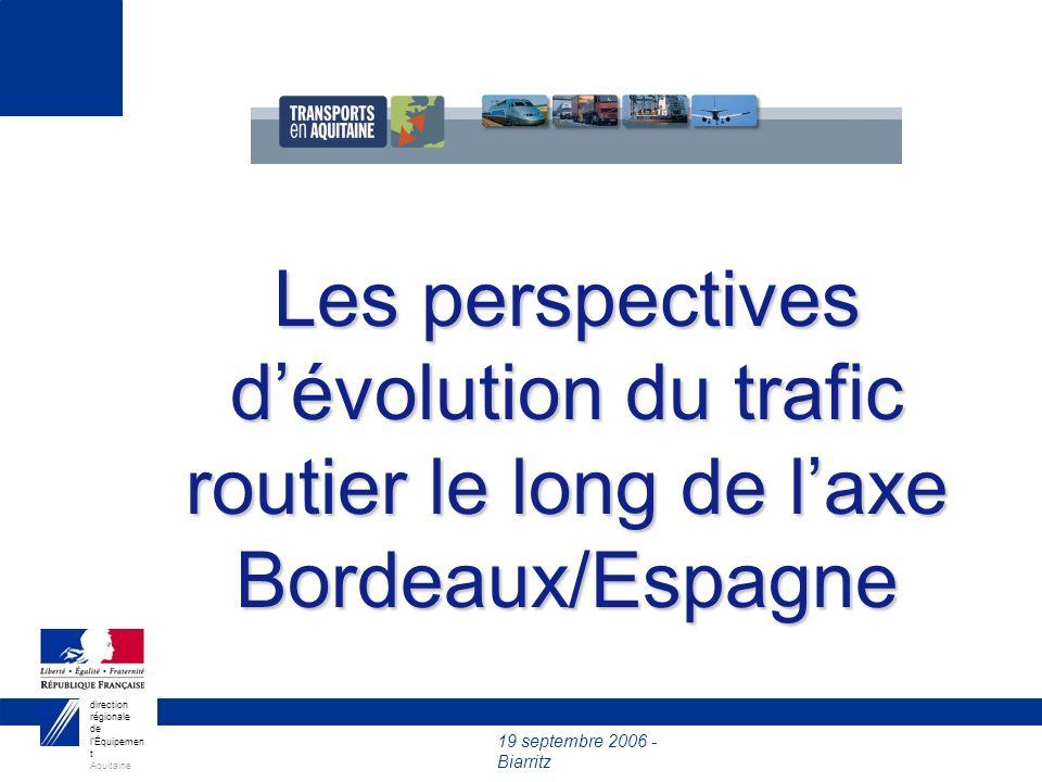 19 septembre 2006 - Biarritz direction régionale de lÉquipemen t Aquitaine 2003200520152025 8 200 PL TCAM* 2005-2025 Hypothèse basse1.7 % Hypothèse haute3 % Les PL : la rupture avec les tendances passées 11 500 PL 14 800 PL TRAFIC PL A63 (BIRIATOU) * Taux de Croissance Annuel Moyen TCAM* Constaté 1985-199514 % 1995-20019 % 2001-20053 % X 2 X 1,3