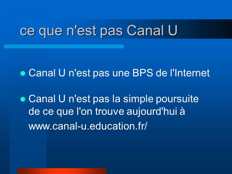 ce que n'est pas Canal U Canal U n'est pas une BPS de l'Internet Canal U n'est pas la simple poursuite de ce que l'on trouve aujourd'hui à www.canal-u