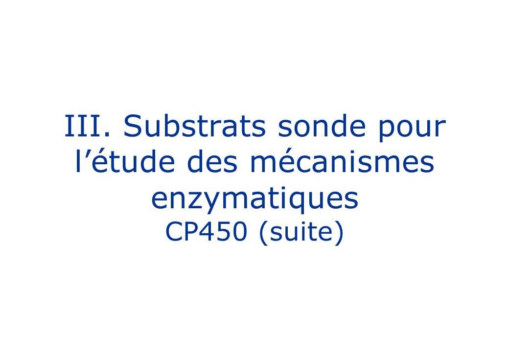 III. Substrats sonde pour létude des mécanismes enzymatiques CP450 (suite)
