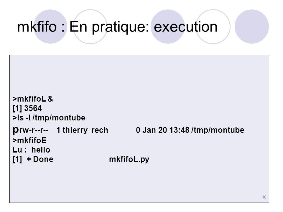 16 mkfifo : En pratique: execution >mkfifoL & [1] 3564 >ls -l /tmp/montube p rw-r--r-- 1 thierry rech 0 Jan 20 13:48 /tmp/montube >mkfifoE Lu : hello