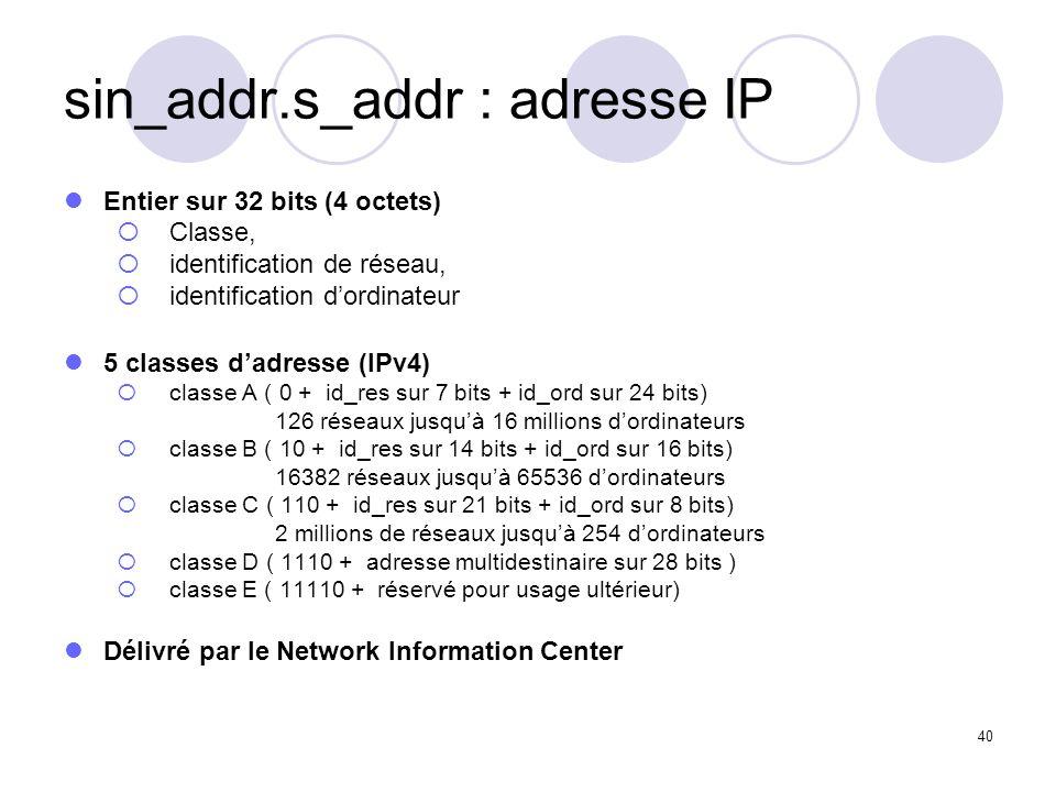 40 sin_addr.s_addr : adresse IP Entier sur 32 bits (4 octets) Classe, identification de réseau, identification dordinateur 5 classes dadresse (IPv4) c